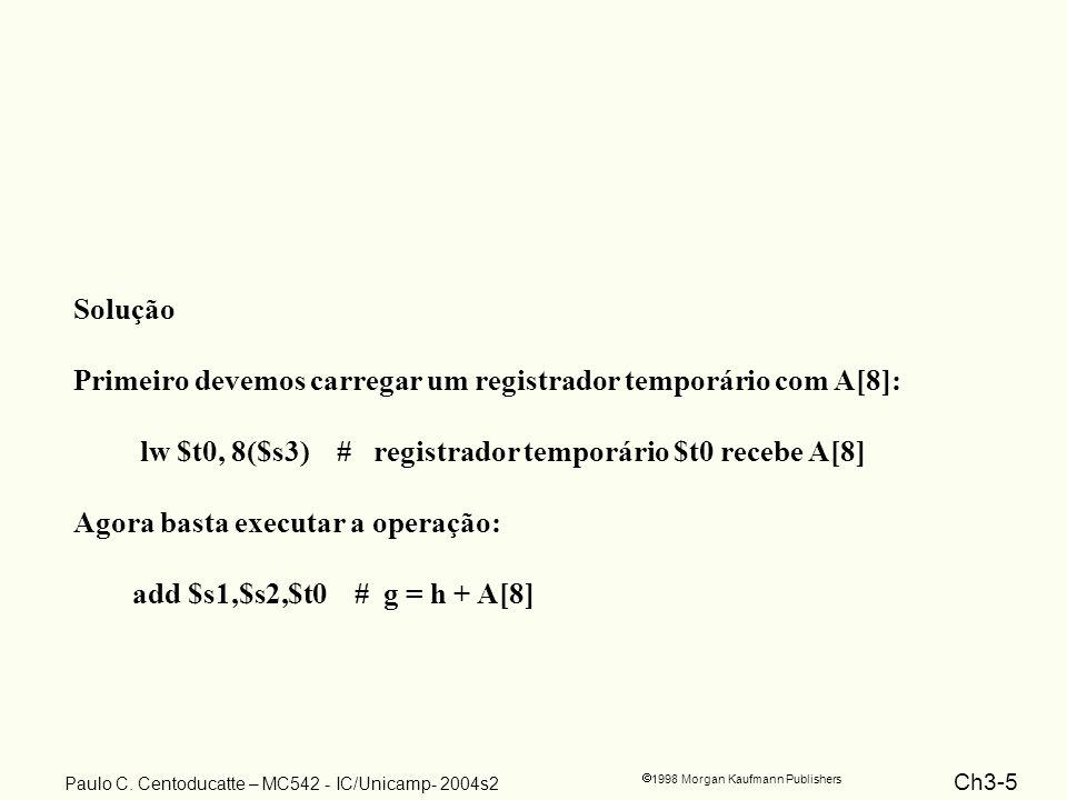 Solução Primeiro devemos carregar um registrador temporário com A[8]: lw $t0, 8($s3) # registrador temporário $t0 recebe A[8]